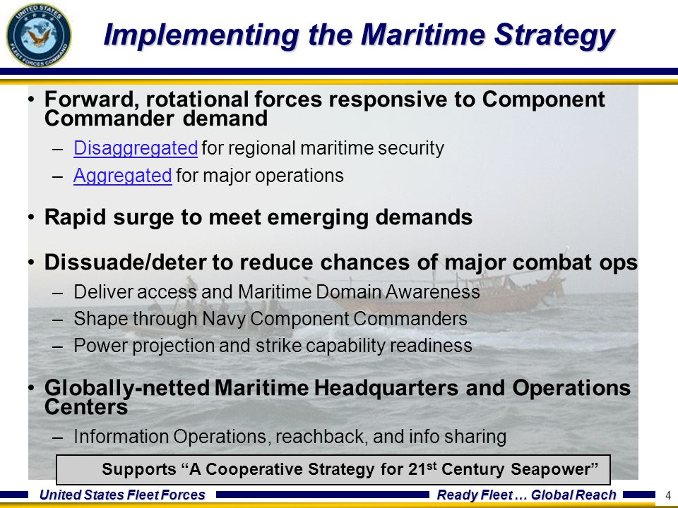 United States Fleet Forces Ready Fleet … Global Reach 5 Regionally Concentrated, Credible Combat Power –Limit regional conflict with forward deployed, decisive maritime power –Deter major power war –Win our Nation's war Globally Distributed, Mission-Tailored Maritime Forces –Contribute to homeland defense in depth –Foster and sustain cooperative relationships with international partners –Prevent or contain local disruptions before they impact global system Implementation Priorities –Improve Integration and Interoperability –Enhance Awareness –Prepare our People A Cooperative Strategy for 21st Century Seapower 5