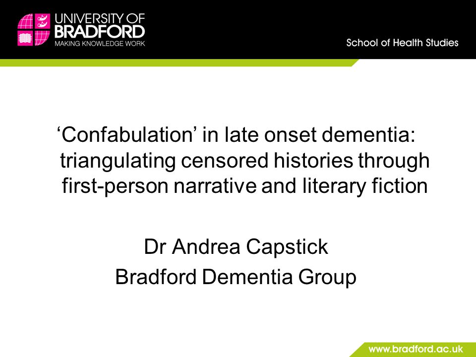 'Confabulation' in late onset dementia: triangulating censored histories through first-person narrative and literary fiction Dr Andrea Capstick Bradford Dementia Group