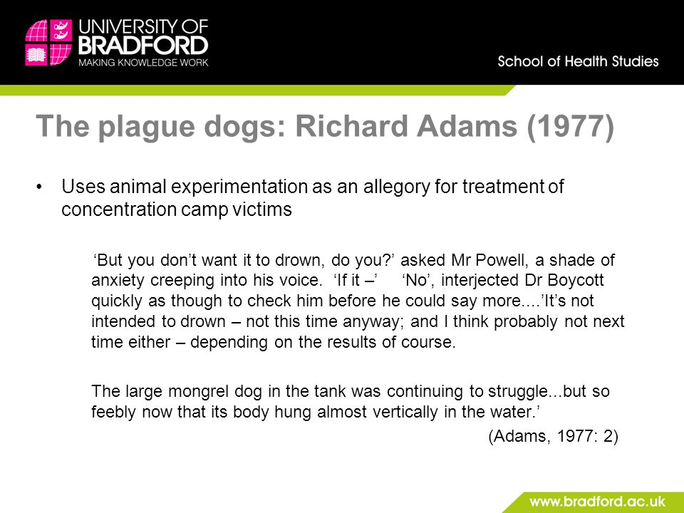 The plague dogs: Richard Adams (1977) Uses animal experimentation as an allegory for treatment of concentration camp victims 'But you don't want it to drown, do you ' asked Mr Powell, a shade of anxiety creeping into his voice.