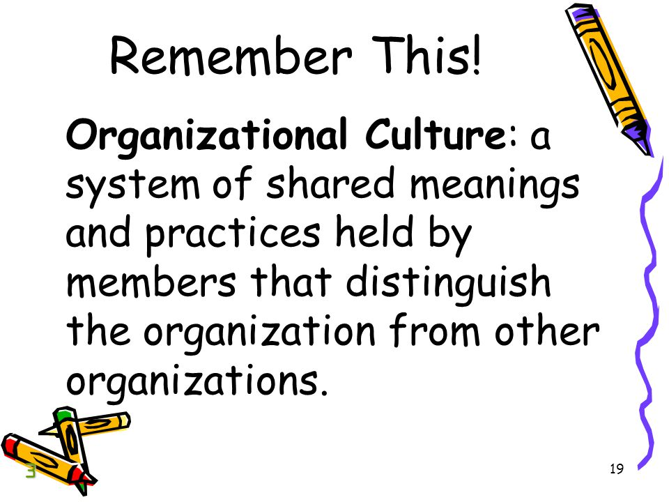 19 Remember This! Organizational Culture: a system of shared meanings and practices held by members that distinguish the organization from other organ