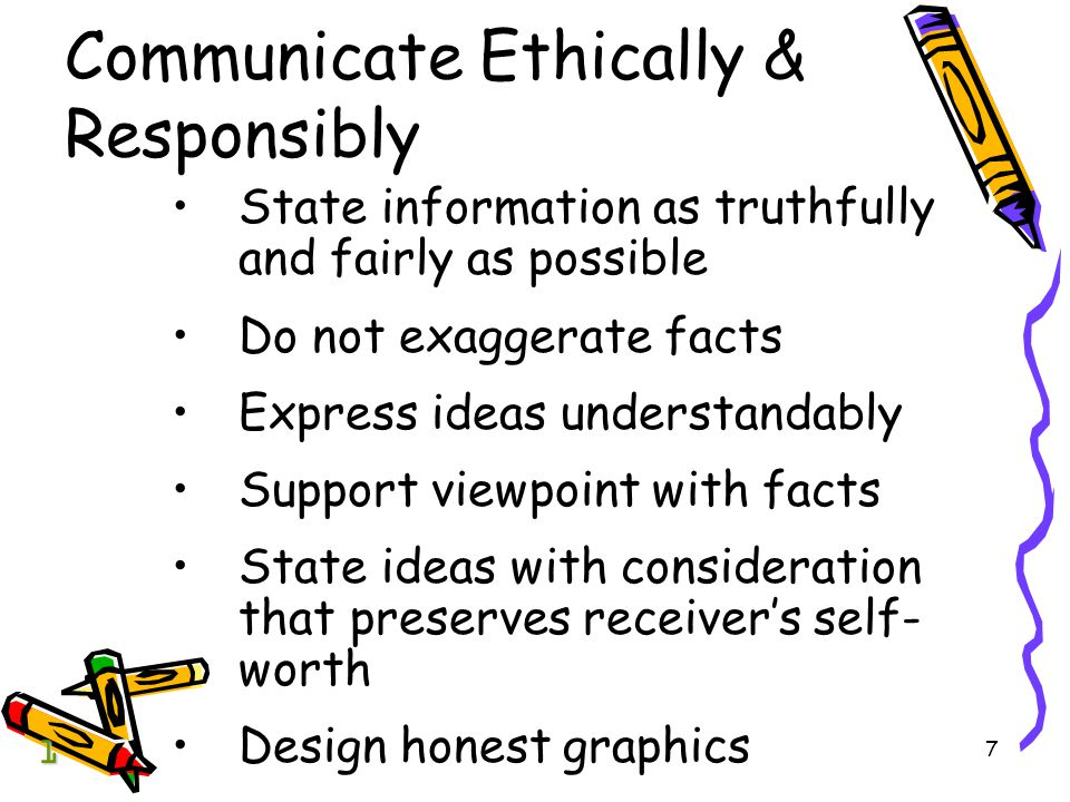 7 Communicate Ethically & Responsibly State information as truthfully and fairly as possible Do not exaggerate facts Express ideas understandably Support viewpoint with facts State ideas with consideration that preserves receiver's self- worth Design honest graphics 1