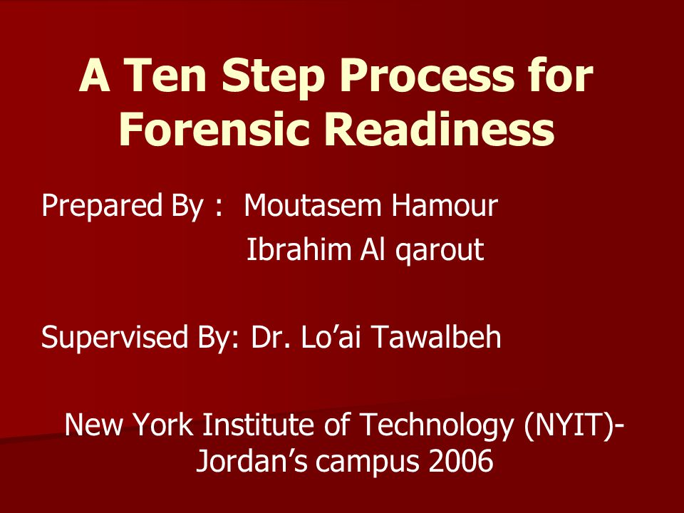 A Ten Step Process for Forensic Readiness Prepared By : Moutasem Hamour Ibrahim Al qarout Supervised By: Dr. Lo'ai Tawalbeh New York Institute of Tech