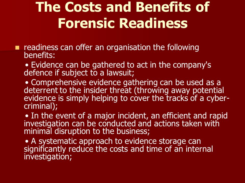 The Costs and Benefits of Forensic Readiness readiness can offer an organisation the following benefits: Evidence can be gathered to act in the compan