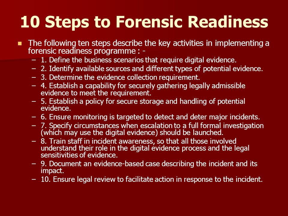 10 Steps to Forensic Readiness The following ten steps describe the key activities in implementing a forensic readiness programme : - – –1. Define the
