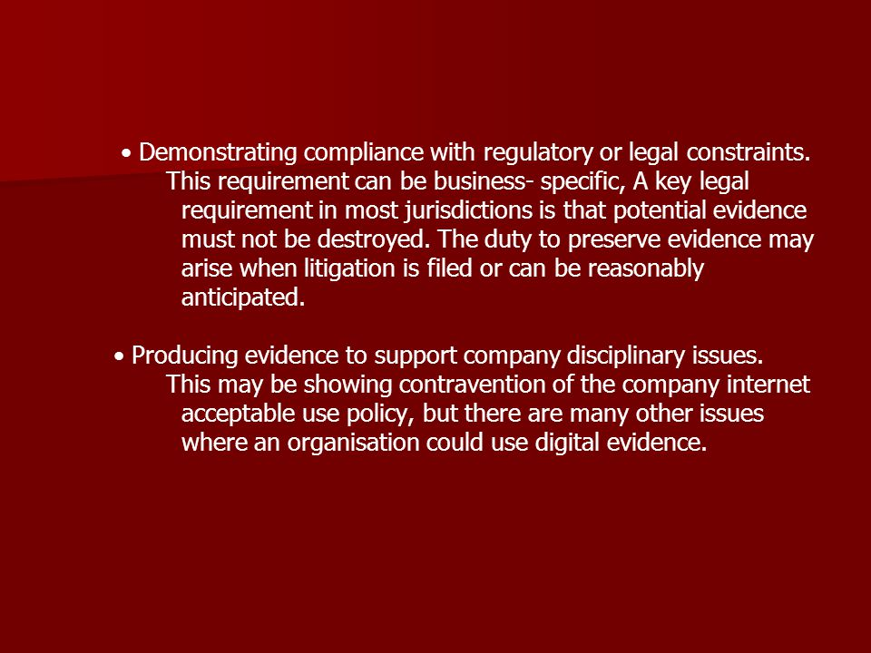 Demonstrating compliance with regulatory or legal constraints. This requirement can be business- specific, A key legal requirement in most jurisdictio