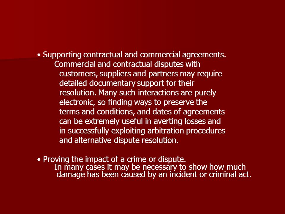 Supporting contractual and commercial agreements. Commercial and contractual disputes with customers, suppliers and partners may require detailed docu