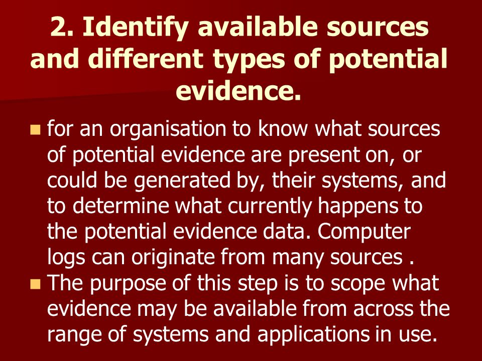2. Identify available sources and different types of potential evidence. for an organisation to know what sources of potential evidence are present on