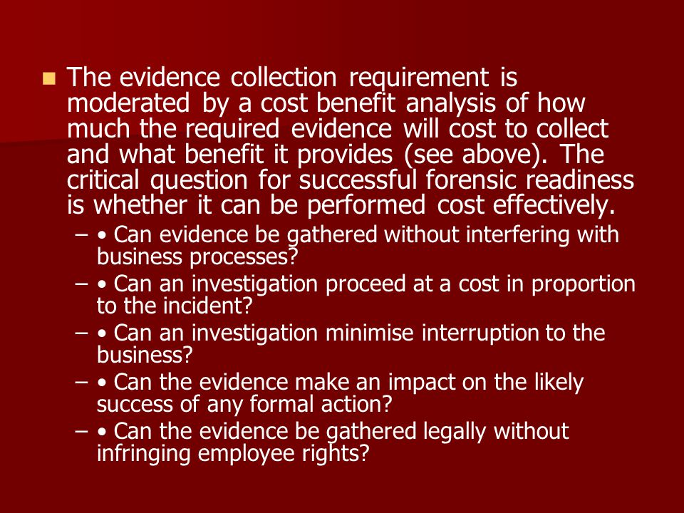 The evidence collection requirement is moderated by a cost benefit analysis of how much the required evidence will cost to collect and what benefit it