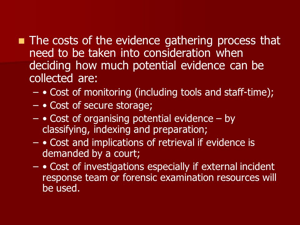 The costs of the evidence gathering process that need to be taken into consideration when deciding how much potential evidence can be collected are: –