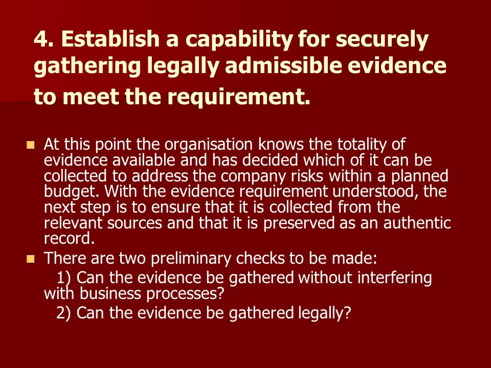 4. Establish a capability for securely gathering legally admissible evidence to meet the requirement. At this point the organisation knows the totalit