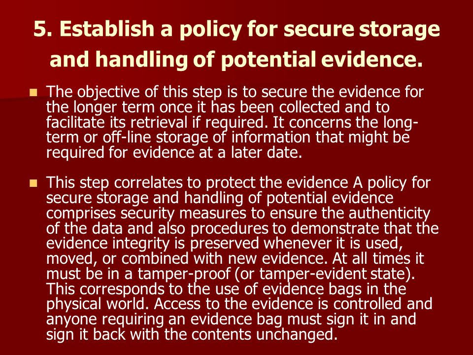 5. Establish a policy for secure storage and handling of potential evidence. The objective of this step is to secure the evidence for the longer term