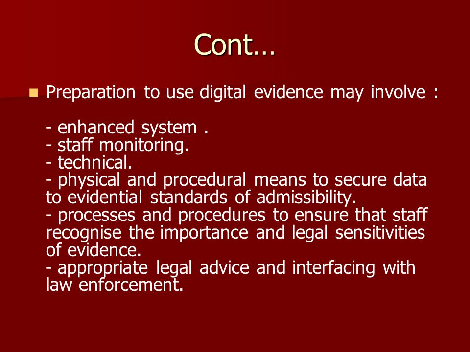 Cont… Preparation to use digital evidence may involve : - enhanced system. - staff monitoring. - technical. - physical and procedural means to secure