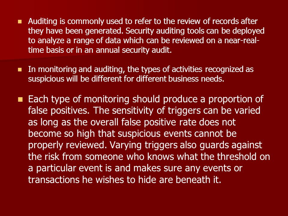 Auditing is commonly used to refer to the review of records after they have been generated. Security auditing tools can be deployed to analyze a range