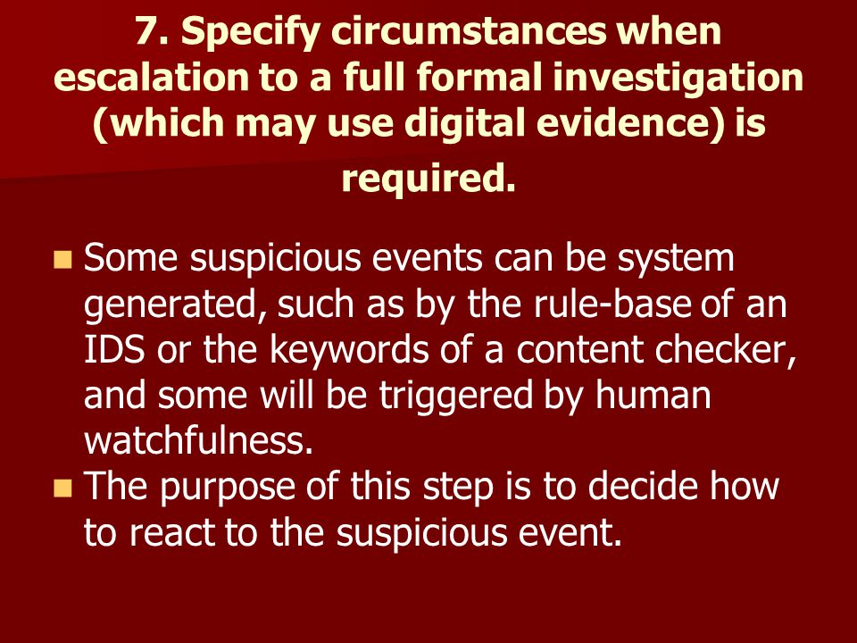 7. Specify circumstances when escalation to a full formal investigation (which may use digital evidence) is required. Some suspicious events can be sy