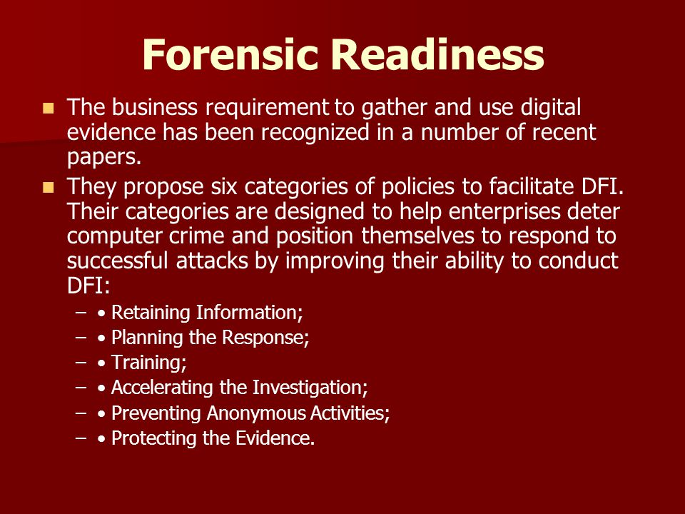 Forensic Readiness The business requirement to gather and use digital evidence has been recognized in a number of recent papers. They propose six cate