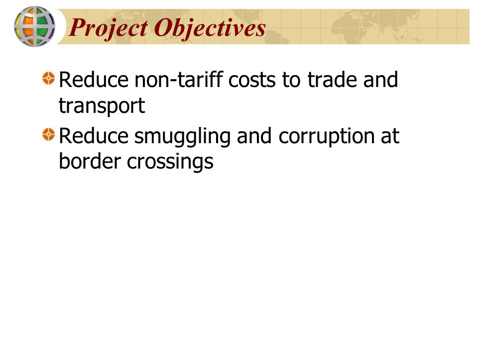 Project Objectives Reduce non-tariff costs to trade and transport Reduce smuggling and corruption at border crossings