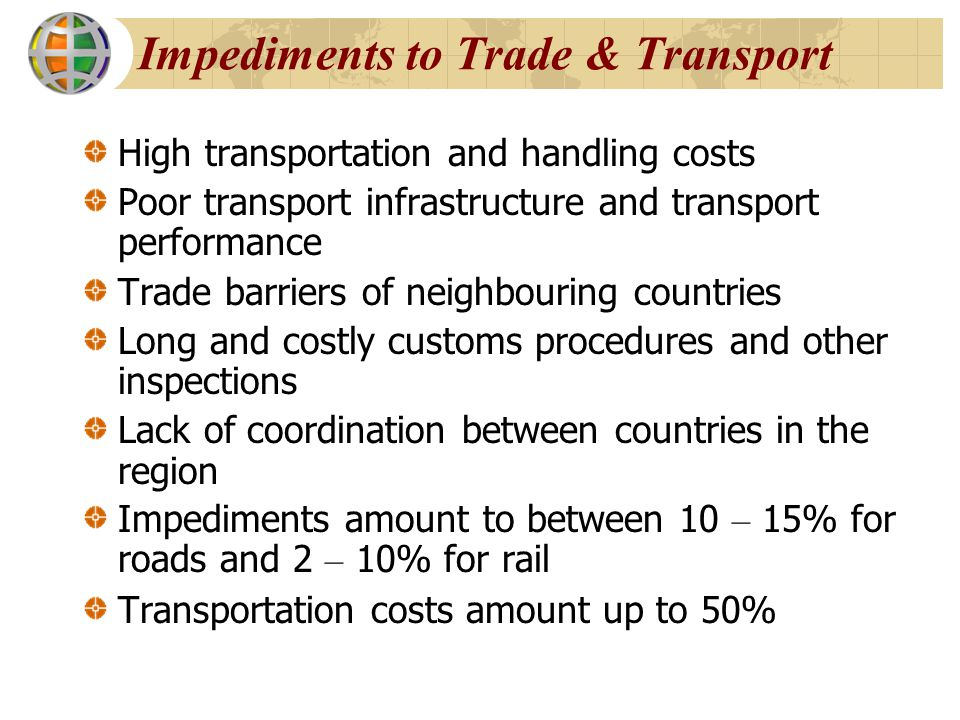 Suggested Reforms Need for regional trade and transport policy Diversification of the transport industry including forwarding, handling, containerization, etc Regional harmonization and implementation of customs procedures Promotion of trade and transport standards Common and transparent transit fees Development of rail shuttle services Implementation of international freight handling standards, e.g.