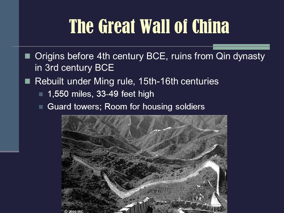 The Great Wall of China Origins before 4th century BCE, ruins from Qin dynasty in 3rd century BCE Rebuilt under Ming rule, 15th-16th centuries 1,550 miles, 33-49 feet high Guard towers; Room for housing soldiers