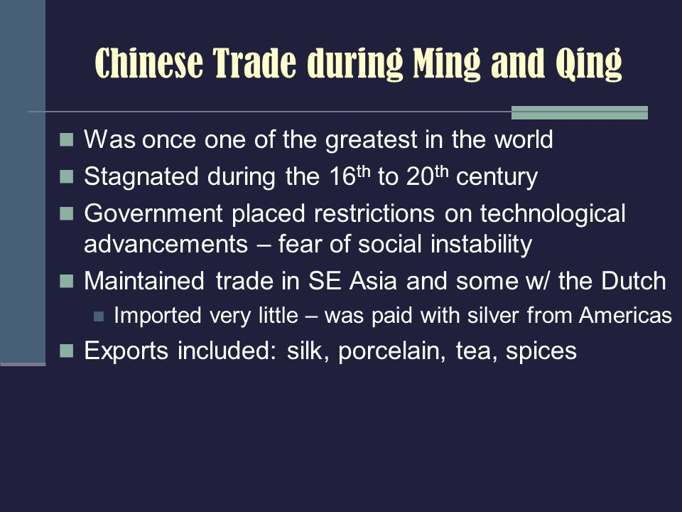 Chinese Trade during Ming and Qing Was once one of the greatest in the world Stagnated during the 16 th to 20 th century Government placed restrictions on technological advancements – fear of social instability Maintained trade in SE Asia and some w/ the Dutch Imported very little – was paid with silver from Americas Exports included: silk, porcelain, tea, spices