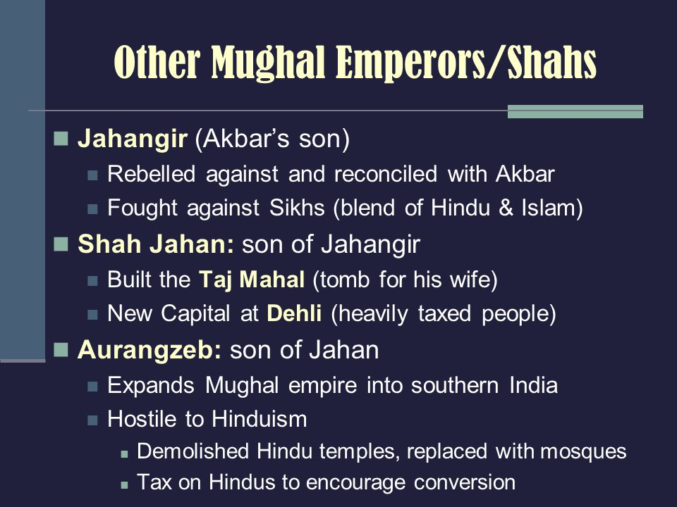 Other Mughal Emperors/Shahs Jahangir (Akbar's son) Rebelled against and reconciled with Akbar Fought against Sikhs (blend of Hindu & Islam) Shah Jahan: son of Jahangir Built the Taj Mahal (tomb for his wife) New Capital at Dehli (heavily taxed people) Aurangzeb: son of Jahan Expands Mughal empire into southern India Hostile to Hinduism Demolished Hindu temples, replaced with mosques Tax on Hindus to encourage conversion
