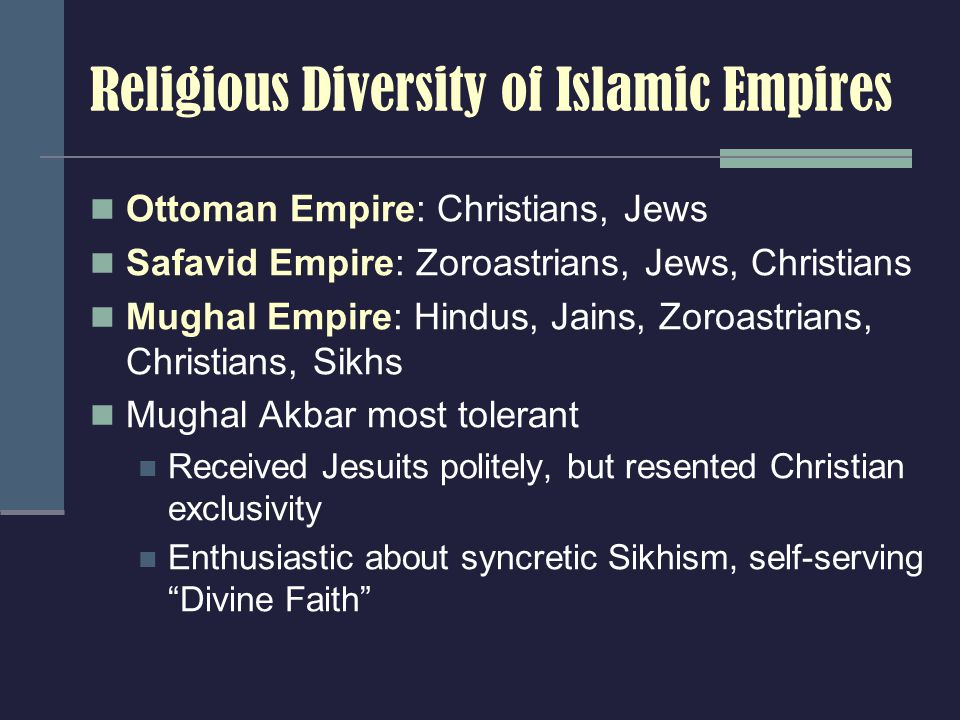 Religious Diversity of Islamic Empires Ottoman Empire: Christians, Jews Safavid Empire: Zoroastrians, Jews, Christians Mughal Empire: Hindus, Jains, Zoroastrians, Christians, Sikhs Mughal Akbar most tolerant Received Jesuits politely, but resented Christian exclusivity Enthusiastic about syncretic Sikhism, self-serving Divine Faith