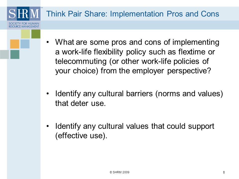 Think Pair Share: Implementation Pros and Cons What are some pros and cons of implementing a work-life flexibility policy such as flextime or telecommuting (or other work-life policies of your choice) from the employer perspective.