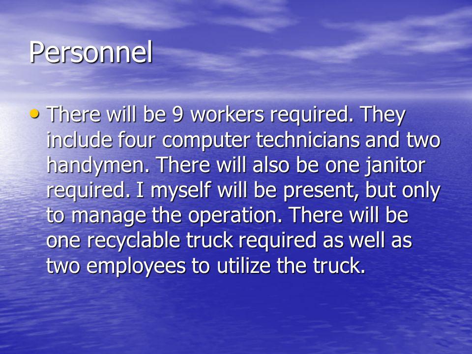 Budget 4 technicians x 40 hours x 15 dollars/ hour = $2400 4 technicians x 40 hours x 15 dollars/ hour = $2400 2 handymen x 40 hours x 10 dollars = $800 2 handymen x 40 hours x 10 dollars = $800 1 janitor x 40 hours x 8 dollars = $320 1 janitor x 40 hours x 8 dollars = $320 1 Recyclable Truck + 2 Employees x 8 hours= $1000 1 Recyclable Truck + 2 Employees x 8 hours= $1000 Myself = $0 Myself = $0 300 New Computers @ $1,000 per Dell computer = $300,000 300 New Computers @ $1,000 per Dell computer = $300,000 Software for 150 computers = $20,000 Software for 150 computers = $20,000 Total= $324,520 Total= $324,520