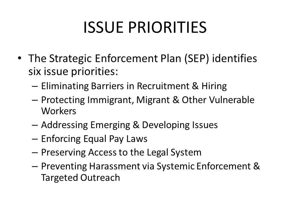 ISSUE PRIORITIES The Strategic Enforcement Plan (SEP) identifies six issue priorities: – Eliminating Barriers in Recruitment & Hiring – Protecting Immigrant, Migrant & Other Vulnerable Workers – Addressing Emerging & Developing Issues – Enforcing Equal Pay Laws – Preserving Access to the Legal System – Preventing Harassment via Systemic Enforcement & Targeted Outreach