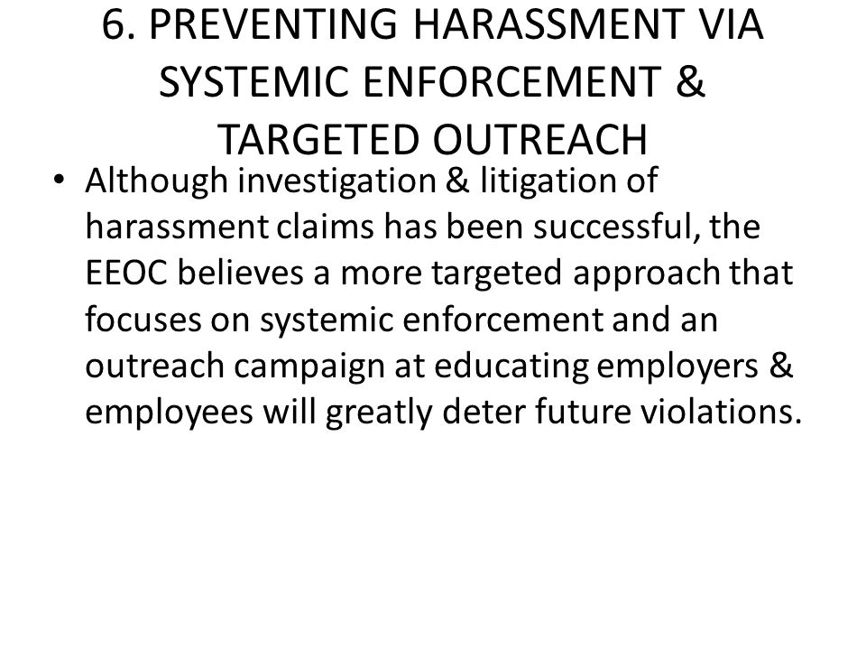 6. PREVENTING HARASSMENT VIA SYSTEMIC ENFORCEMENT & TARGETED OUTREACH Although investigation & litigation of harassment claims has been successful, th