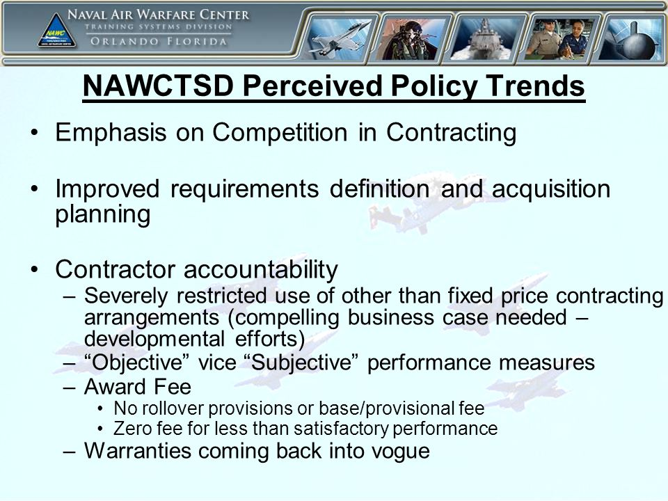 14 NAWCTSD Perceived Policy Trends Emphasis on Competition in Contracting Improved requirements definition and acquisition planning Contractor accountability –Severely restricted use of other than fixed price contracting arrangements (compelling business case needed – developmental efforts) – Objective vice Subjective performance measures –Award Fee No rollover provisions or base/provisional fee Zero fee for less than satisfactory performance –Warranties coming back into vogue
