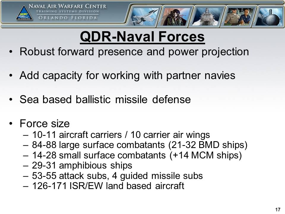 17 QDR-Naval Forces Robust forward presence and power projection Add capacity for working with partner navies Sea based ballistic missile defense Force size –10-11 aircraft carriers / 10 carrier air wings –84-88 large surface combatants (21-32 BMD ships) –14-28 small surface combatants (+14 MCM ships) –29-31 amphibious ships –53-55 attack subs, 4 guided missile subs –126-171 ISR/EW land based aircraft