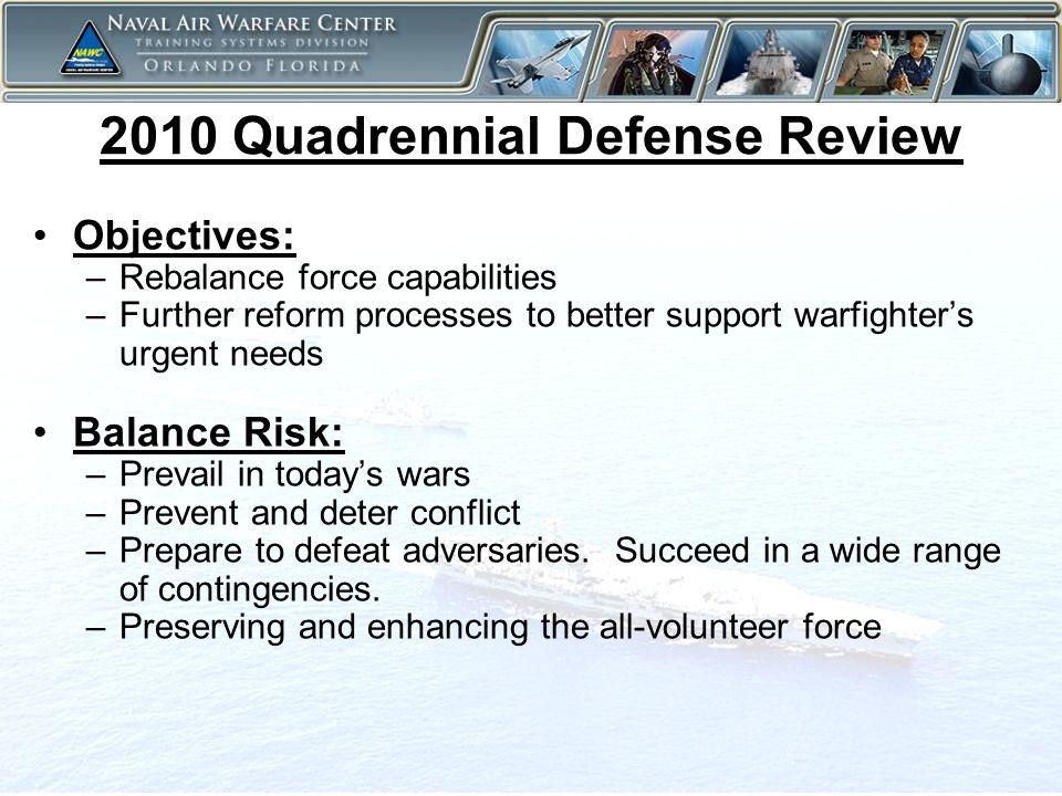 3 2010 Quadrennial Defense Review Objectives: –Rebalance force capabilities –Further reform processes to better support warfighter's urgent needs Balance Risk: –Prevail in today's wars –Prevent and deter conflict –Prepare to defeat adversaries.
