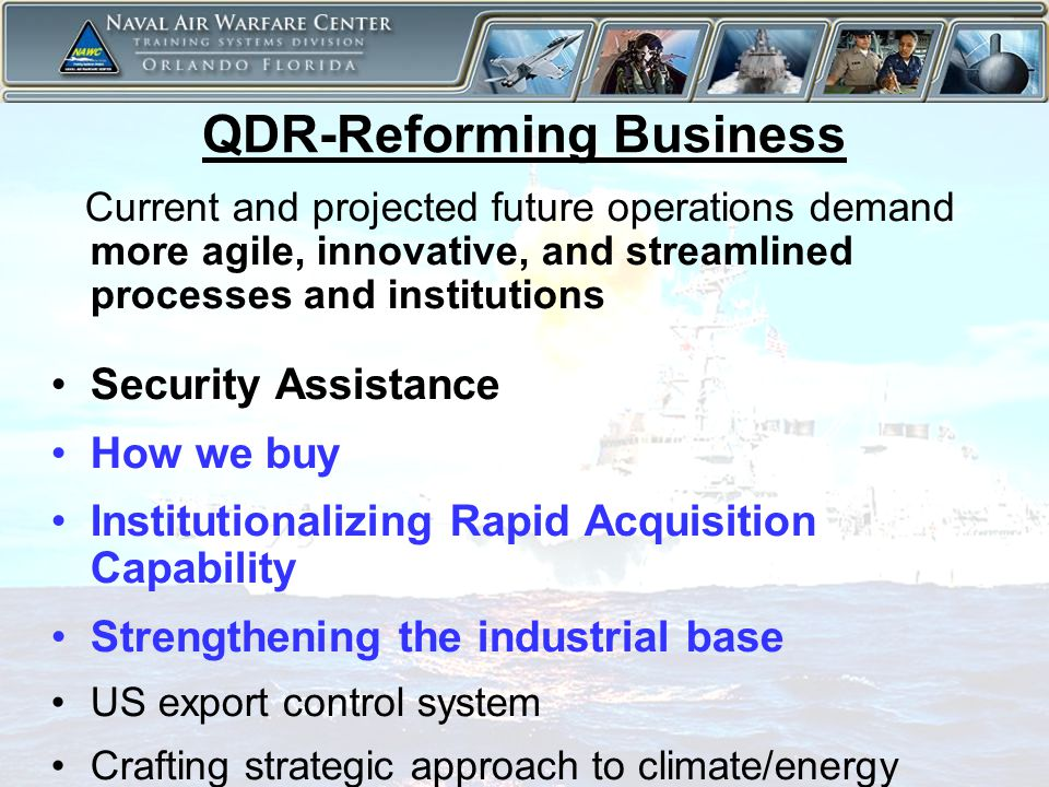 5 QDR-Reforming Business Current and projected future operations demand more agile, innovative, and streamlined processes and institutions Security Assistance How we buy Institutionalizing Rapid Acquisition Capability Strengthening the industrial base US export control system Crafting strategic approach to climate/energy
