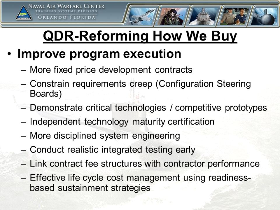 6 QDR-Reforming How We Buy Improve program execution –More fixed price development contracts –Constrain requirements creep (Configuration Steering Boards) –Demonstrate critical technologies / competitive prototypes –Independent technology maturity certification –More disciplined system engineering –Conduct realistic integrated testing early –Link contract fee structures with contractor performance –Effective life cycle cost management using readiness- based sustainment strategies