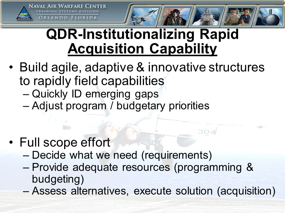 7 QDR-Institutionalizing Rapid Acquisition Capability Build agile, adaptive & innovative structures to rapidly field capabilities –Quickly ID emerging gaps –Adjust program / budgetary priorities Full scope effort –Decide what we need (requirements) –Provide adequate resources (programming & budgeting) –Assess alternatives, execute solution (acquisition)