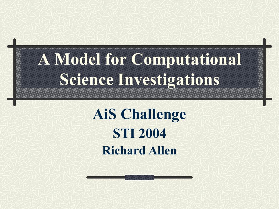 A Model for Computational Science Investigations AiS Challenge STI 2004 Richard Allen