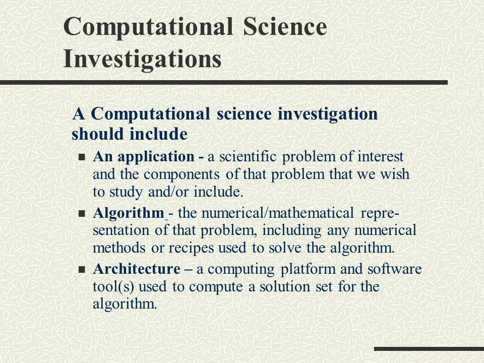 Computational Science Investigations A Computational science investigation should include An application - a scientific problem of interest and the components of that problem that we wish to study and/or include.