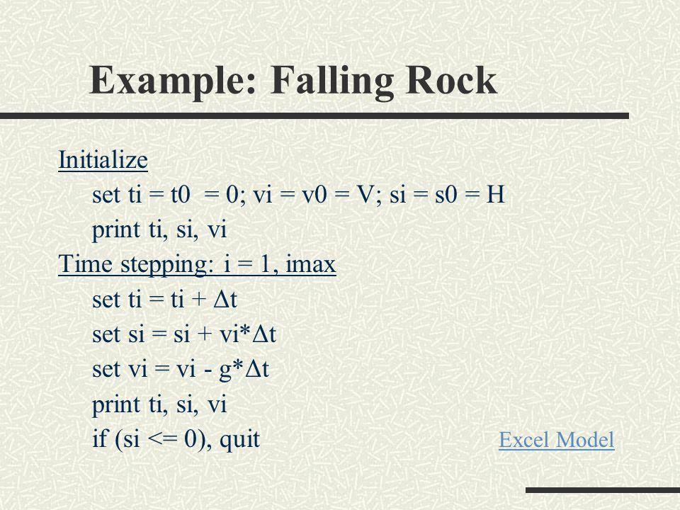 Example: Falling Rock Initialize set ti = t0 = 0; vi = v0 = V; si = s0 = H print ti, si, vi Time stepping: i = 1, imax set ti = ti + Δt set si = si + vi*Δt set vi = vi - g*Δt print ti, si, vi if (si <= 0), quit Excel Model Excel Model