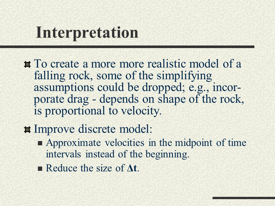 Interpretation To create a more more realistic model of a falling rock, some of the simplifying assumptions could be dropped; e.g., incor- porate drag - depends on shape of the rock, is proportional to velocity.