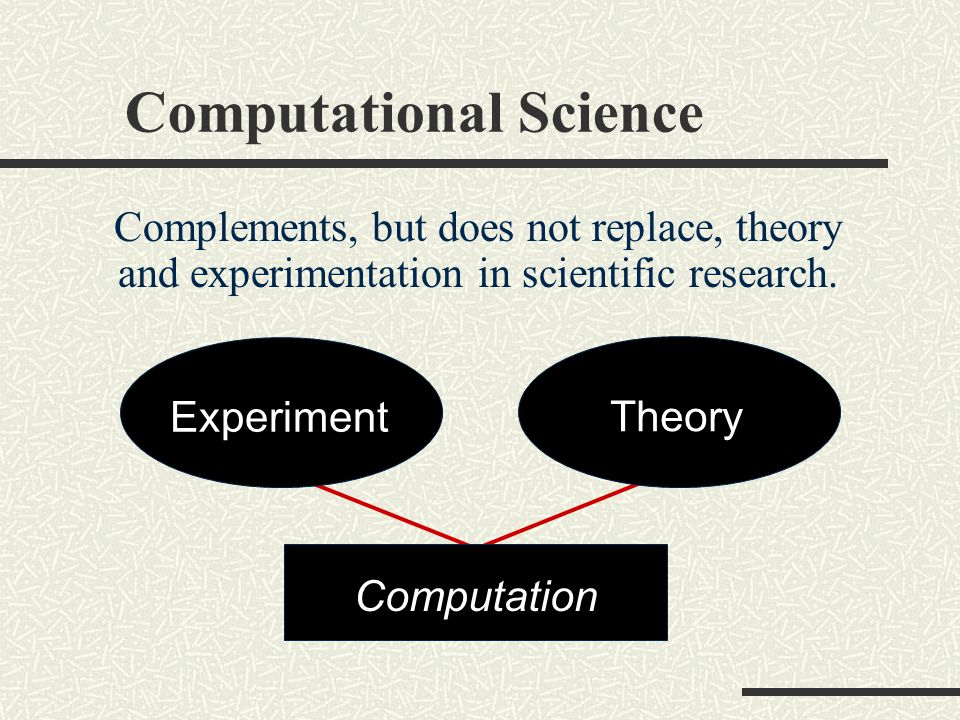 Computational Science Is often used in place of experiments when experiments are too large, too expensive, too dangerous, or too time consuming.