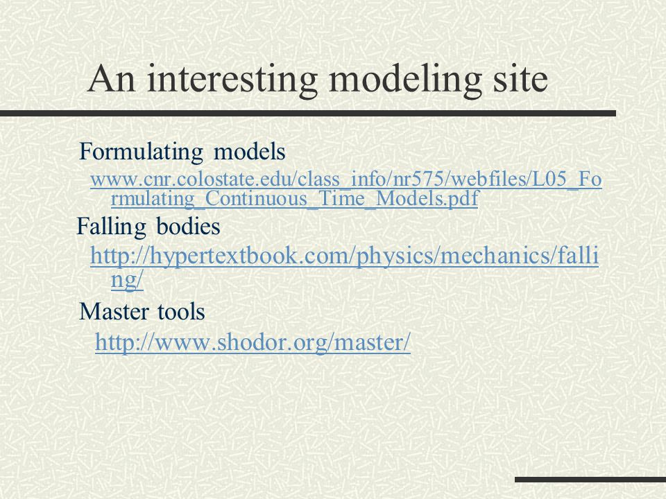 An interesting modeling site Formulating models www.cnr.colostate.edu/class_info/nr575/webfiles/L05_Fo rmulating_Continuous_Time_Models.pdf Falling bodies http://hypertextbook.com/physics/mechanics/falli ng/ Master tools http://www.shodor.org/master/