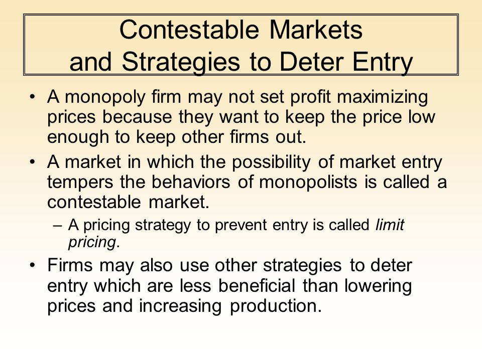 Contestable Markets and Strategies to Deter Entry A monopoly firm may not set profit maximizing prices because they want to keep the price low enough to keep other firms out.
