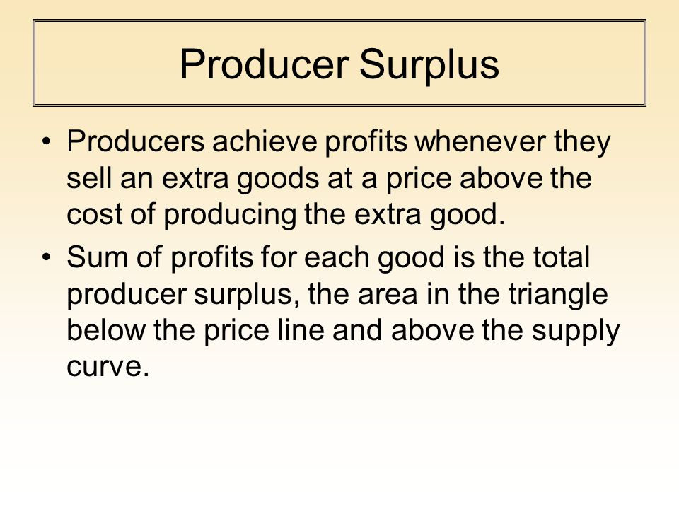 Producer Surplus Producers achieve profits whenever they sell an extra goods at a price above the cost of producing the extra good.