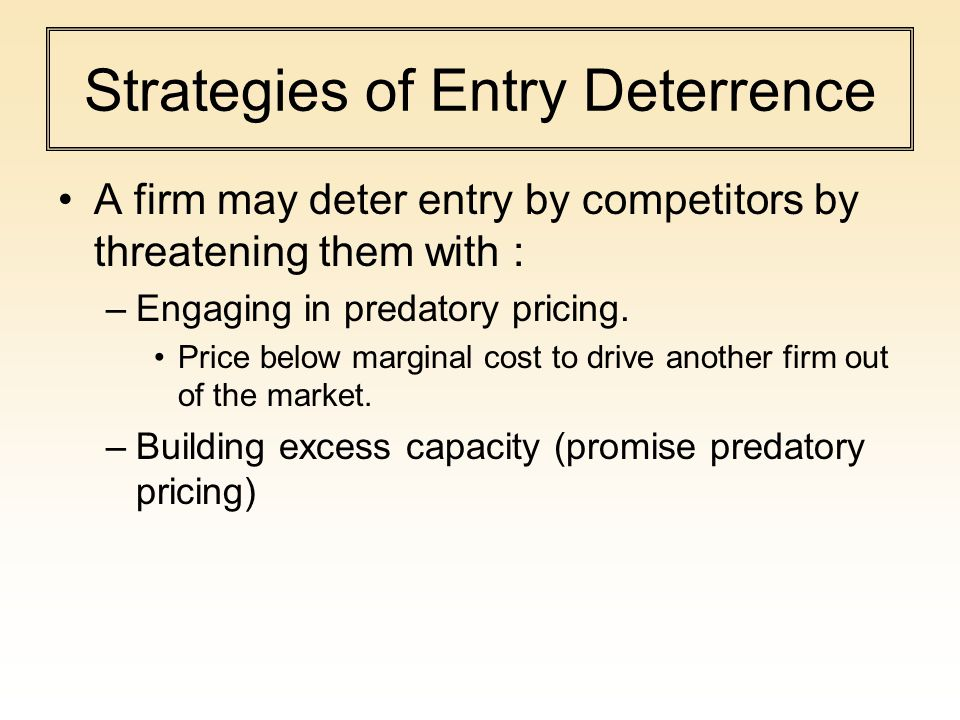 Strategies of Entry Deterrence A firm may deter entry by competitors by threatening them with : –Engaging in predatory pricing.