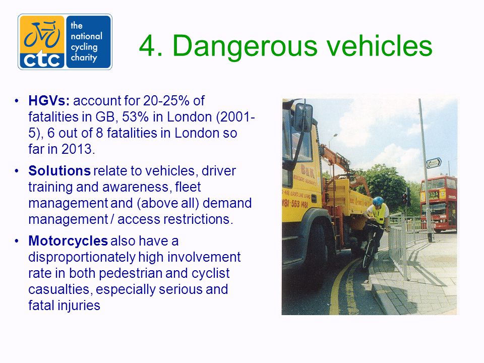 4. Dangerous vehicles HGVs: account for 20-25% of fatalities in GB, 53% in London (2001- 5), 6 out of 8 fatalities in London so far in 2013. Solutions