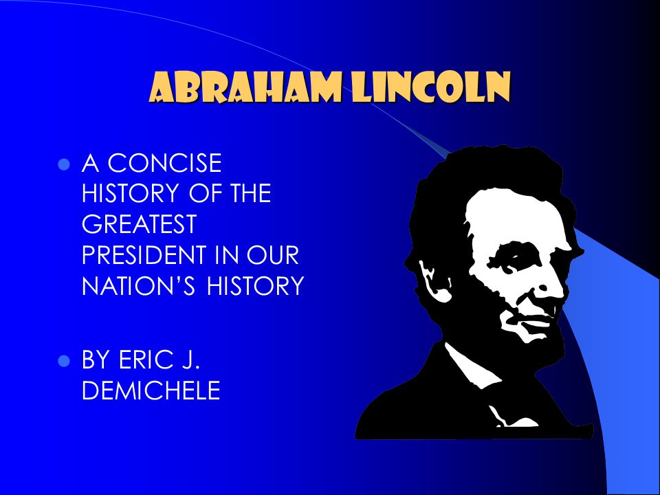 ABRAHAM LINCOLN A CONCISE HISTORY OF THE GREATEST PRESIDENT IN OUR NATION'S HISTORY BY ERIC J.
