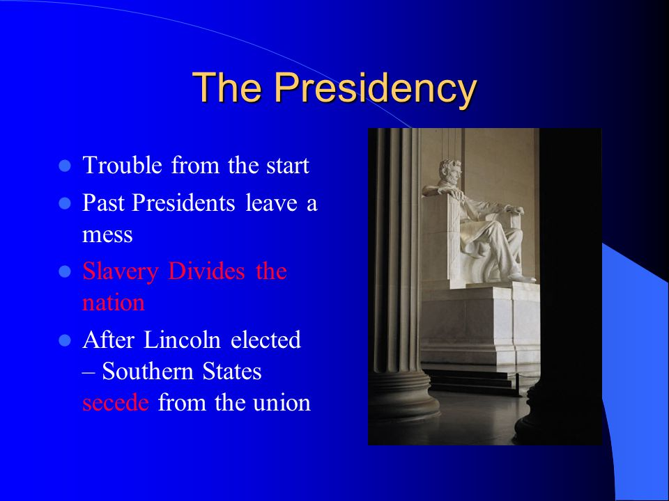 The Presidency Trouble from the start Past Presidents leave a mess Slavery Divides the nation After Lincoln elected – Southern States secede from the union