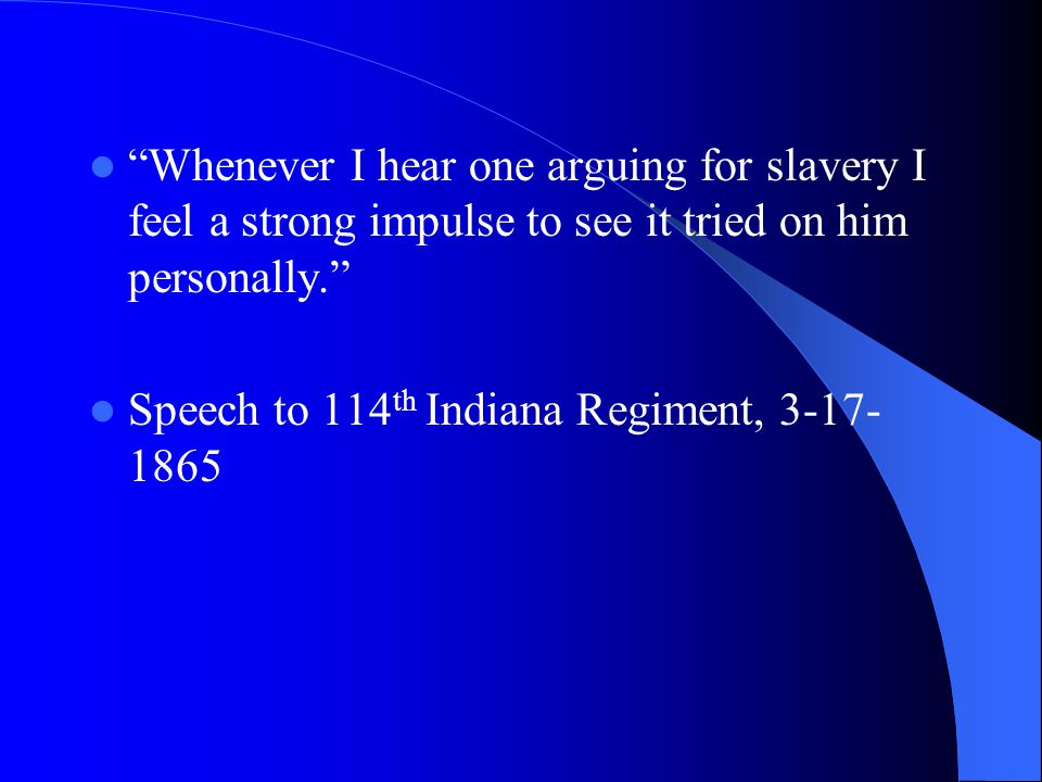 Whenever I hear one arguing for slavery I feel a strong impulse to see it tried on him personally. Speech to 114 th Indiana Regiment, 3-17- 1865