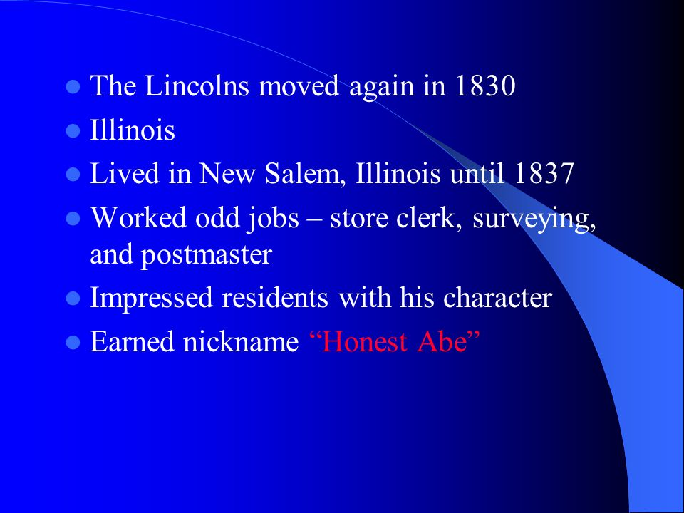 The Lincolns moved again in 1830 Illinois Lived in New Salem, Illinois until 1837 Worked odd jobs – store clerk, surveying, and postmaster Impressed residents with his character Earned nickname Honest Abe