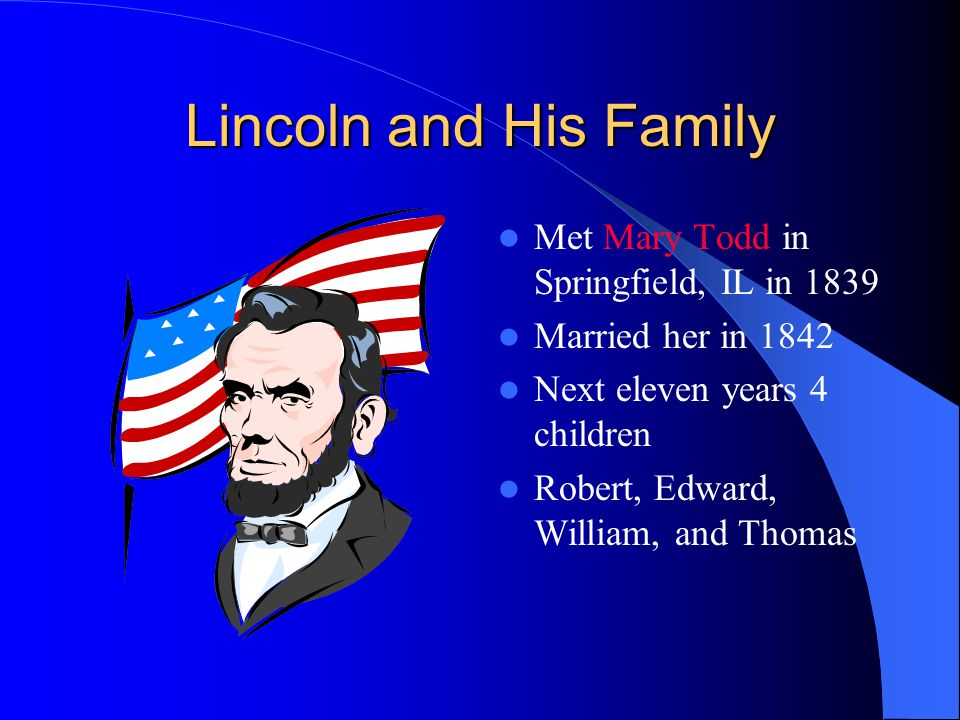 Lincoln and His Family Met Mary Todd in Springfield, IL in 1839 Married her in 1842 Next eleven years 4 children Robert, Edward, William, and Thomas
